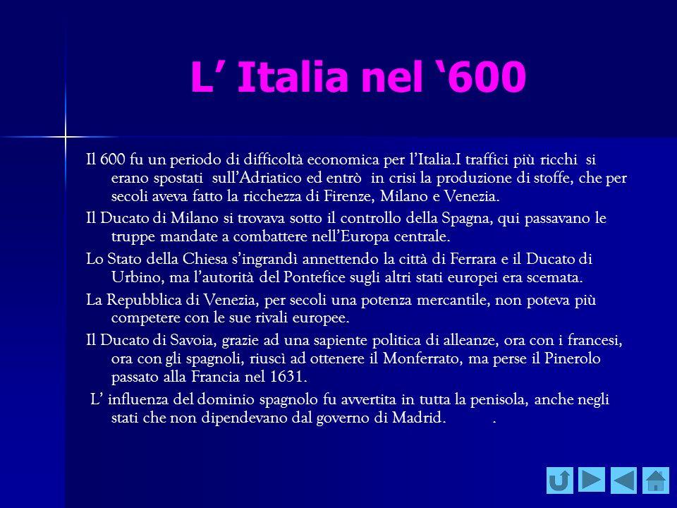 L Italia nel 600 Il 600 fu un periodo di difficoltà economica per lItalia.I traffici più ricchi si erano spostati sullAdriatico ed entrò in crisi la p