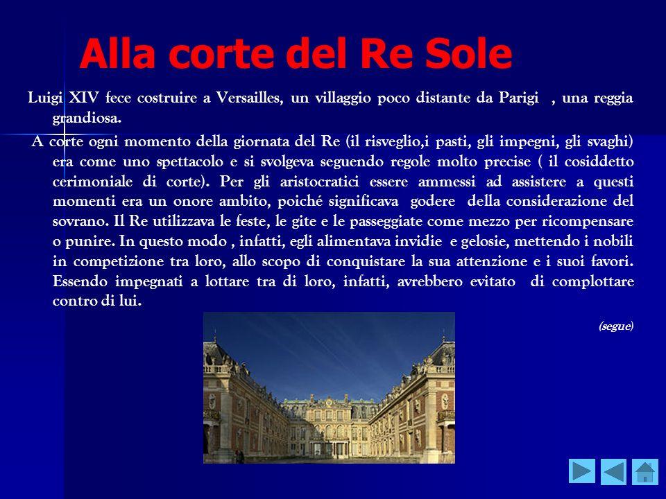 Alla corte del Re Sole Luigi XIV fece costruire a Versailles, un villaggio poco distante da Parigi, una reggia grandiosa. A corte ogni momento della g