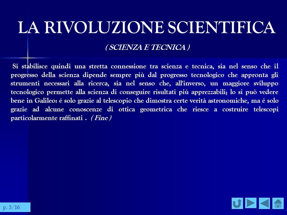 LA RIVOLUZIONE SCIENTIFICA ( SCIENZA E TECNICA ) Si stabilisce quindi una stretta connessione tra scienza e tecnica, sia nel senso che il progresso de