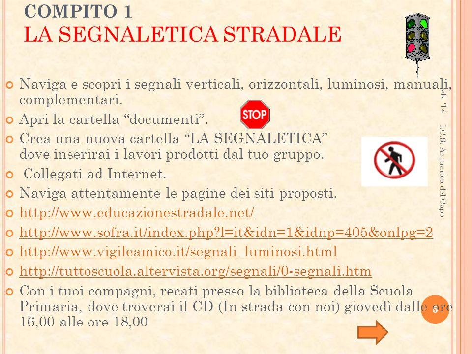 COMPITO 1 LA SEGNALETICA STRADALE Naviga e scopri i segnali verticali, orizzontali, luminosi, manuali, complementari.