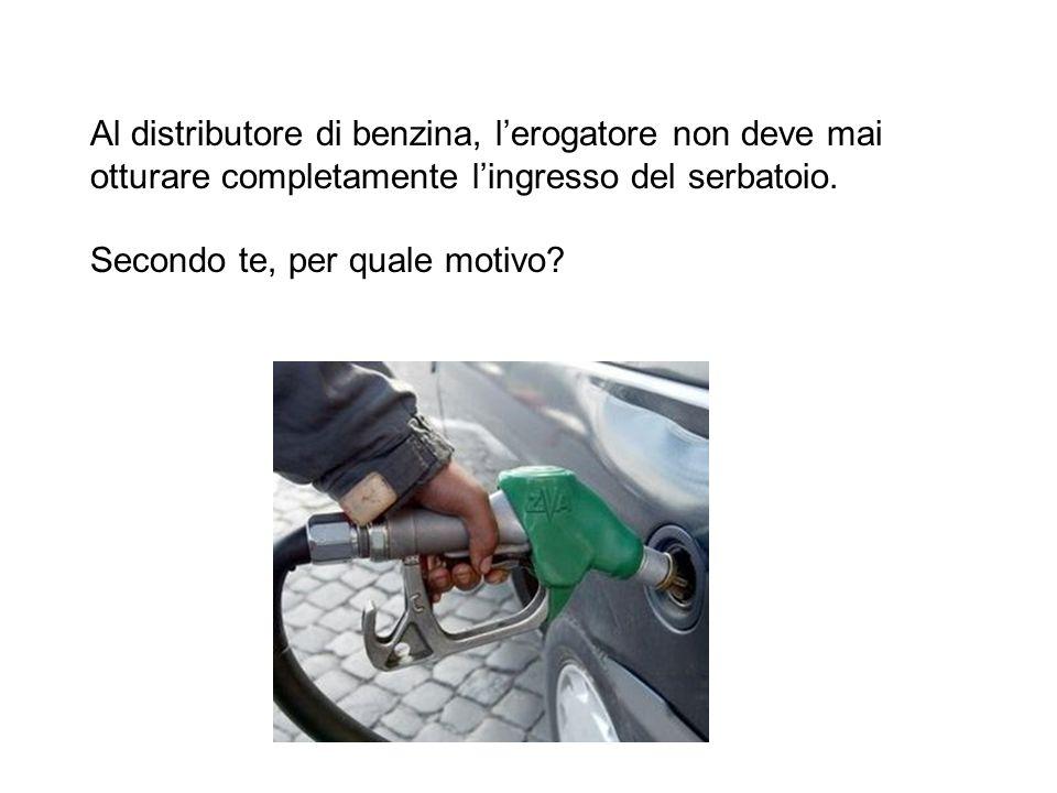 Al distributore di benzina, lerogatore non deve mai otturare completamente lingresso del serbatoio. Secondo te, per quale motivo?