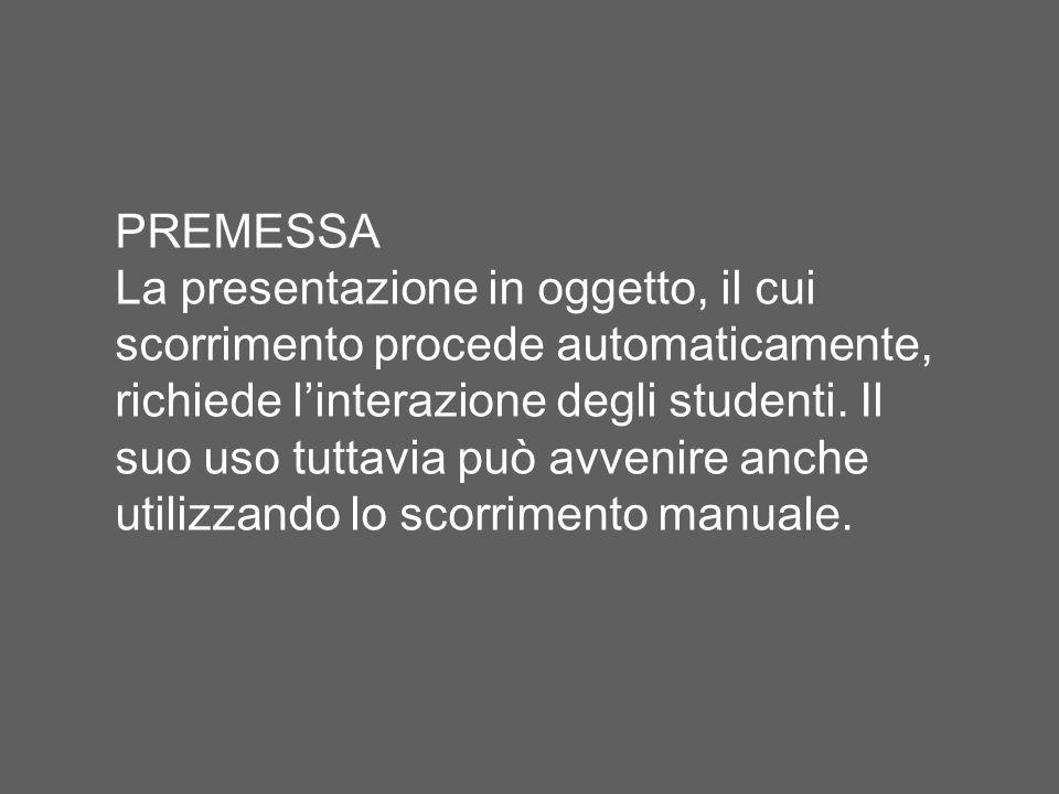 PREMESSA La presentazione in oggetto, il cui scorrimento procede automaticamente, richiede linterazione degli studenti. Il suo uso tuttavia può avveni