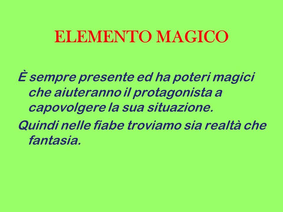ELEMENTO MAGICO È sempre presente ed ha poteri magici che aiuteranno il protagonista a capovolgere la sua situazione. Quindi nelle fiabe troviamo sia