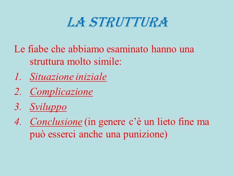 LA STRUTTURA Le fiabe che abbiamo esaminato hanno una struttura molto simile: 1.Situazione iniziale 2.Complicazione 3.Sviluppo 4.Conclusione (in gener