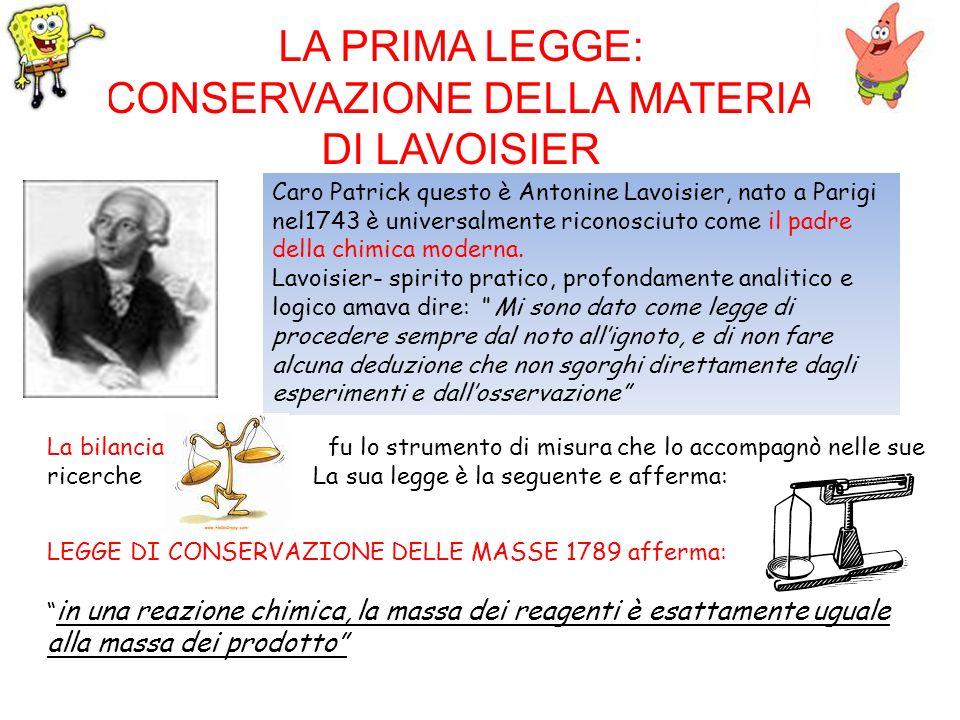 LA PRIMA LEGGE: CONSERVAZIONE DELLA MATERIA DI LAVOISIER Caro Patrick questo è Antonine Lavoisier, nato a Parigi nel1743 è universalmente riconosciuto