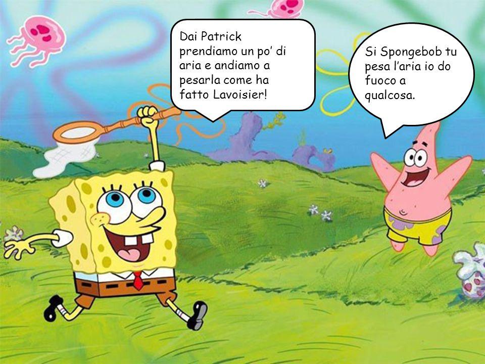 Dai Patrick prendiamo un po di aria e andiamo a pesarla come ha fatto Lavoisier! Si Spongebob tu pesa laria io do fuoco a qualcosa.