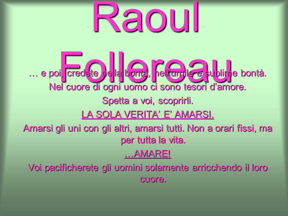 Raoul Follereau … e poi, credete nella bontà, nellumile e sublime bontà. Nel cuore di ogni uomo ci sono tesori damore. Spetta a voi, scoprirli. LA SOL