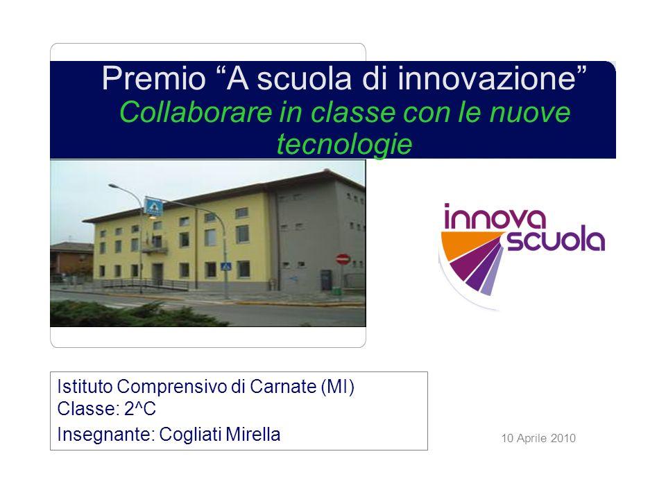 10 Aprile 2010 Premio A scuola di innovazione Collaborare in classe con le nuove tecnologie Istituto Comprensivo di Carnate (MI) Classe: 2^C Insegnante: Cogliati Mirella