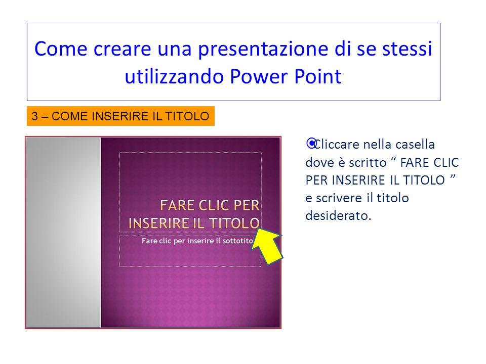 Come creare una presentazione di se stessi utilizzando Power Point Cliccare nella casella dove è scritto FARE CLIC PER INSERIRE IL TITOLO e scrivere i