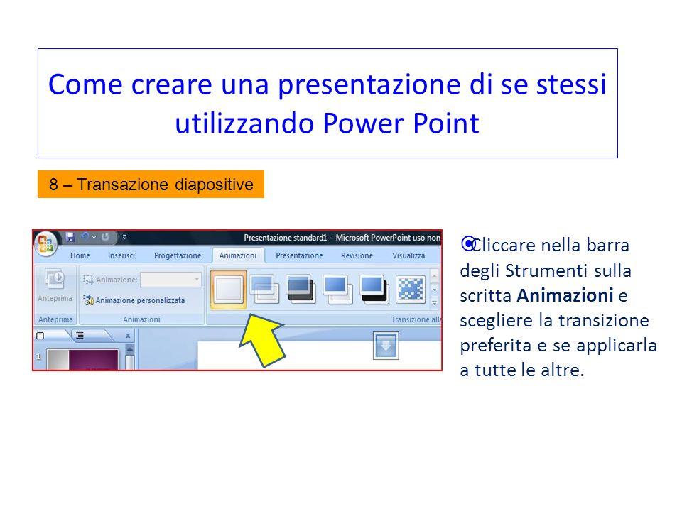Come creare una presentazione di se stessi utilizzando Power Point Cliccare nella barra degli Strumenti sulla scritta Animazioni e scegliere la transi