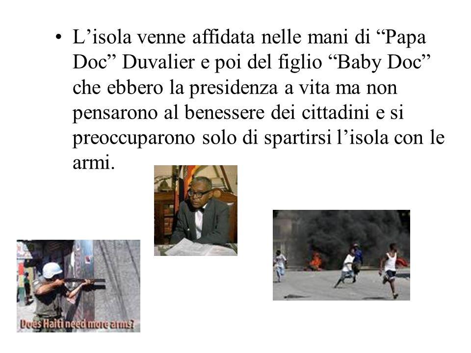 Lisola venne affidata nelle mani di Papa Doc Duvalier e poi del figlio Baby Doc che ebbero la presidenza a vita ma non pensarono al benessere dei cittadini e si preoccuparono solo di spartirsi lisola con le armi.