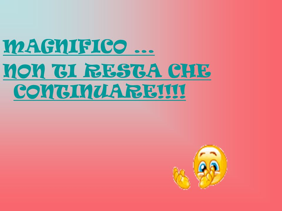MAGNIFICO … NON TI RESTA CHE CONTINUARE!!!!