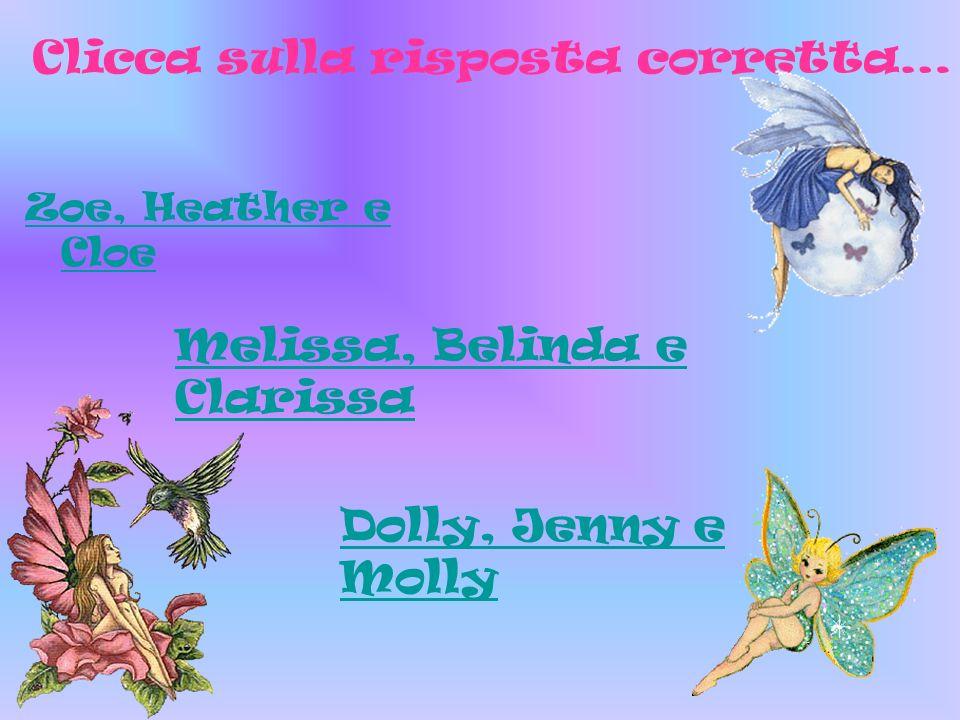Zoe, Heather e Cloe Clicca sulla risposta corretta… Melissa, Belinda e Clarissa Dolly, Jenny e Molly