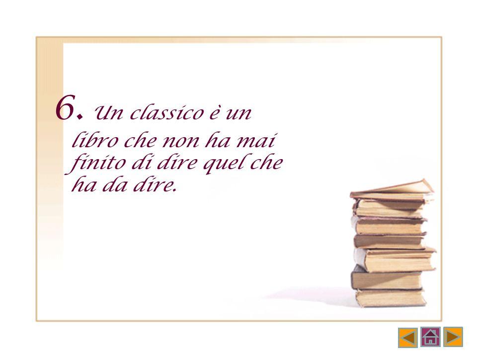 4. D'un classico ogni rilettura è una lettura di scoperta come la prima. 5. D'un classico ogni prima lettura è in realtà una rilettura.