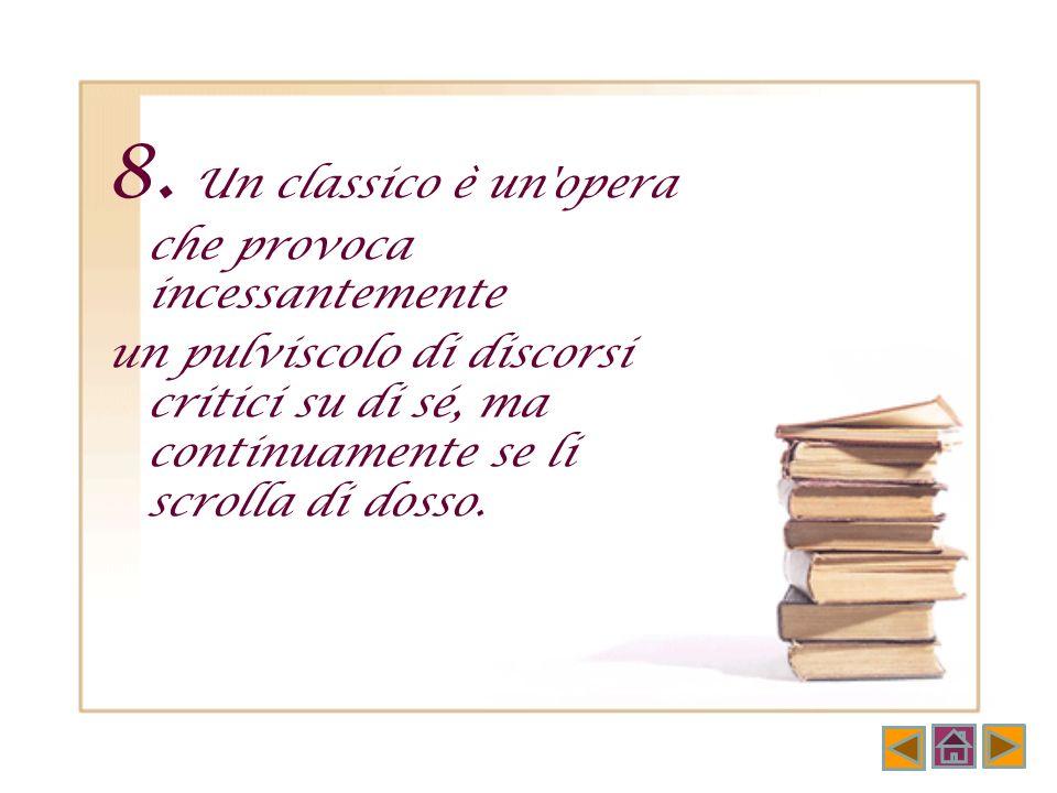7. I classici sono quei libri che ci arrivano portando su di sé la traccia delle letture che hanno preceduto la nostra e dietro di sé la traccia che h