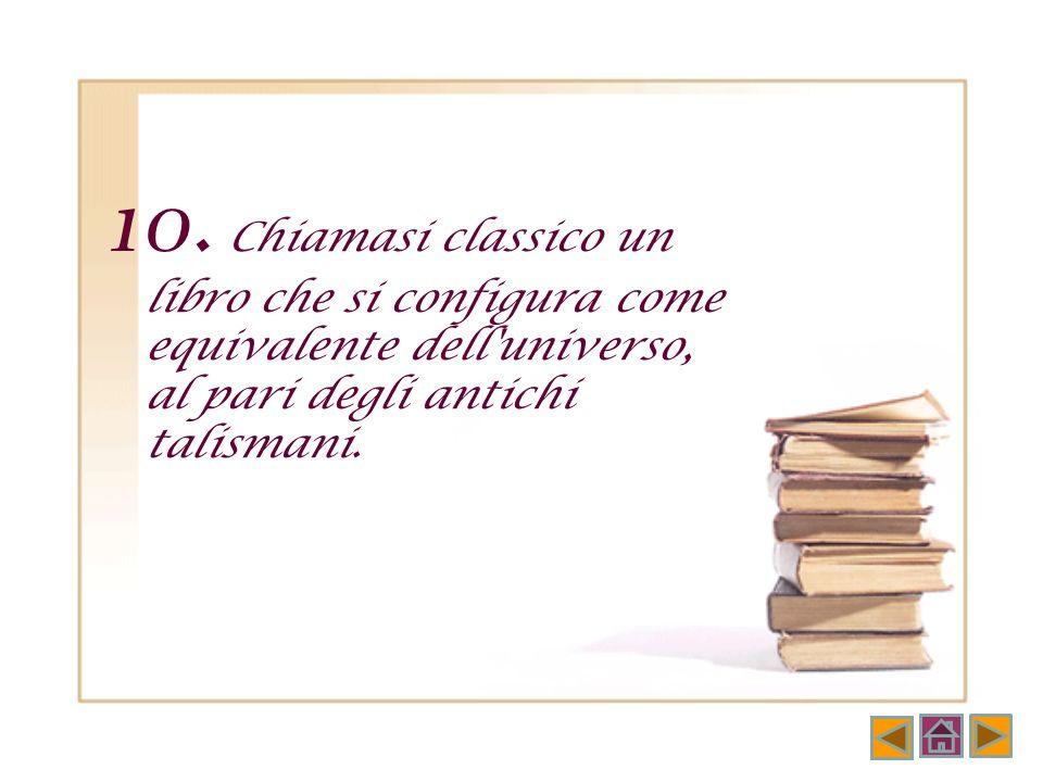 9. I classici sono libri che quanto più si crede di conoscerli per sentito dire,tanto più quando si leggono davvero si trovano nuovi, inaspettati, ine