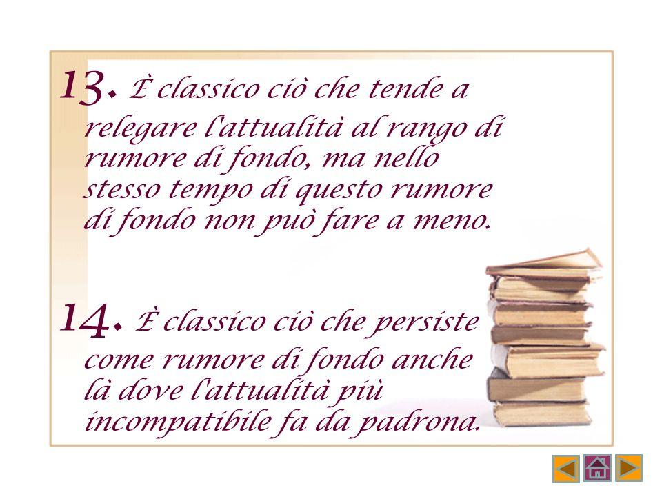 12. Un classico è un libro che viene prima di altri classici; ma chi ha letto prima gli altri e poi legge quello, riconosce subito il suo posto nella