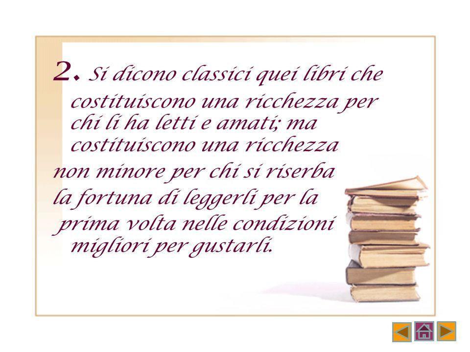 1. I classici sono quei libri di cui si sente dire di solito: «Sto rileggendo...» e mai «Sto leggendo...» Italo Calvino Perché leggere i classici
