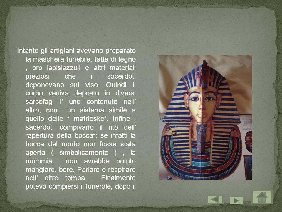 Intanto gli artigiani avevano preparato la maschera funebre, fatta di legno, oro lapislazzuli e altri materiali preziosi che i sacerdoti deponevano su