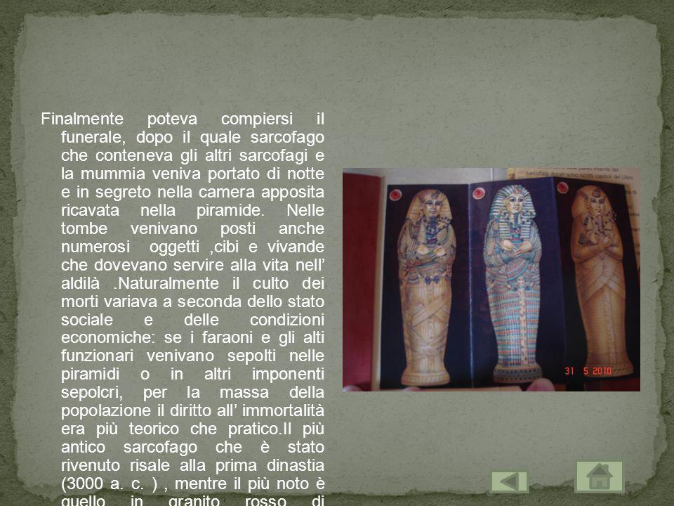 Finalmente poteva compiersi il funerale, dopo il quale sarcofago che conteneva gli altri sarcofagi e la mummia veniva portato di notte e in segreto ne