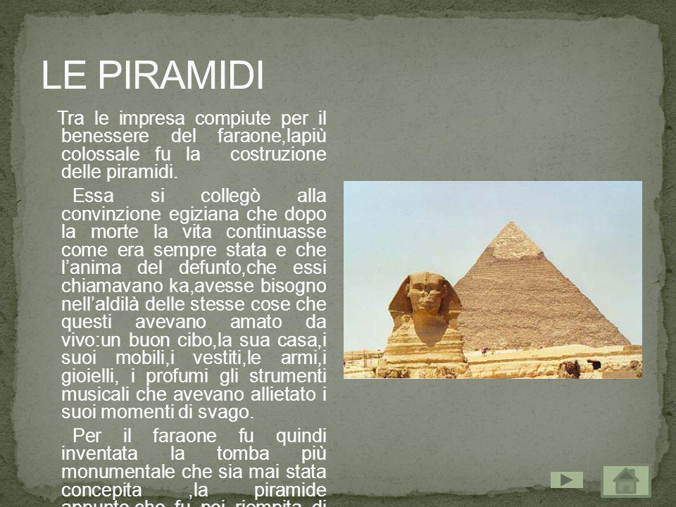 Tra le impresa compiute per il benessere del faraone,lapiù colossale fu la costruzione delle piramidi. Essa si collegò alla convinzione egiziana che d