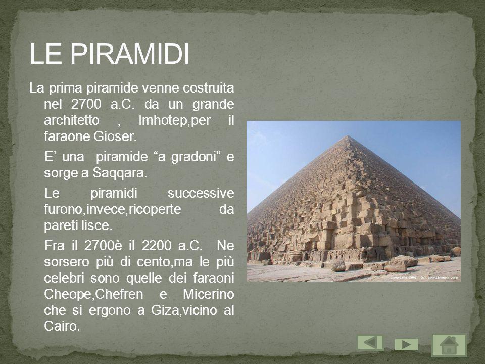 La prima piramide venne costruita nel 2700 a.C. da un grande architetto, Imhotep,per il faraone Gioser. E una piramide a gradoni e sorge a Saqqara. Le