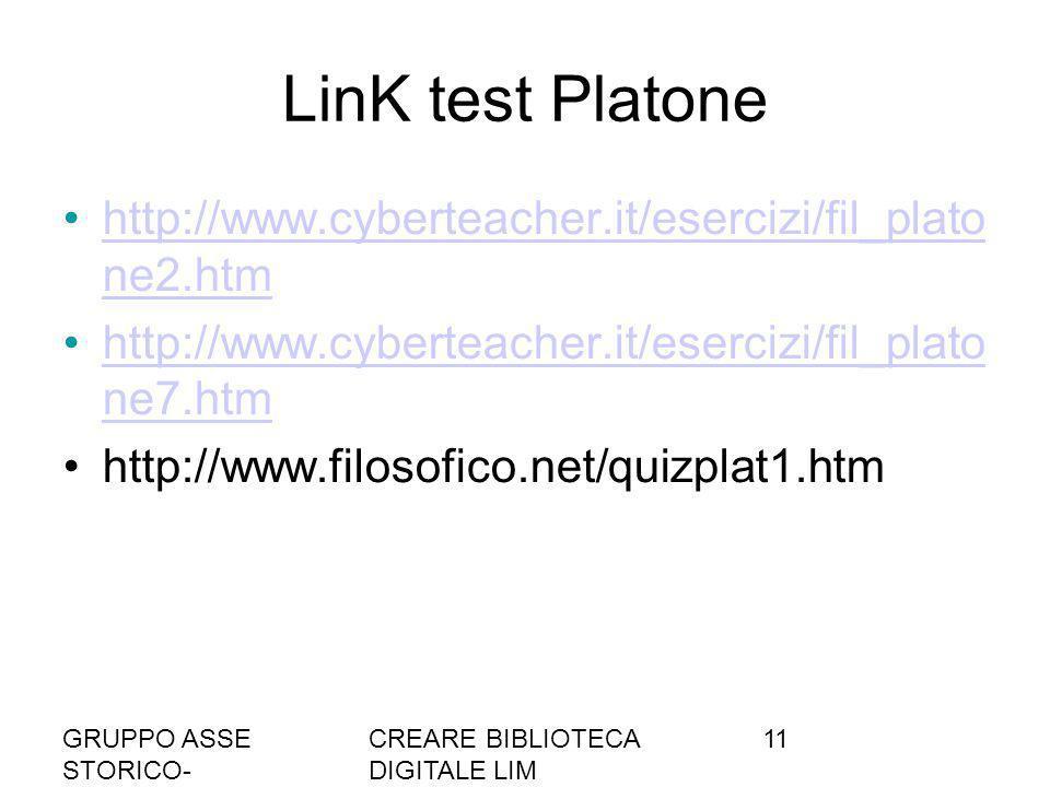 GRUPPO ASSE STORICO- SOCIALE A036/37 CREARE BIBLIOTECA DIGITALE LIM 11 LinK test Platone http://www.cyberteacher.it/esercizi/fil_plato ne2.htmhttp://www.cyberteacher.it/esercizi/fil_plato ne2.htm http://www.cyberteacher.it/esercizi/fil_plato ne7.htmhttp://www.cyberteacher.it/esercizi/fil_plato ne7.htm http://www.filosofico.net/quizplat1.htm
