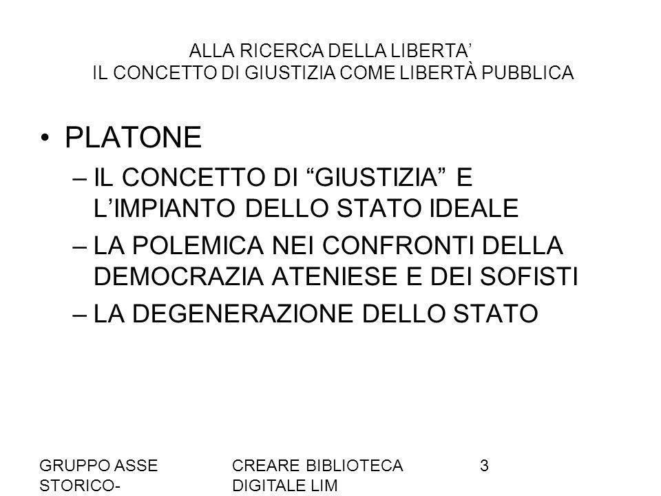 GRUPPO ASSE STORICO- SOCIALE A036/37 CREARE BIBLIOTECA DIGITALE LIM 3 ALLA RICERCA DELLA LIBERTA IL CONCETTO DI GIUSTIZIA COME LIBERTÀ PUBBLICA PLATONE –IL CONCETTO DI GIUSTIZIA E LIMPIANTO DELLO STATO IDEALE –LA POLEMICA NEI CONFRONTI DELLA DEMOCRAZIA ATENIESE E DEI SOFISTI –LA DEGENERAZIONE DELLO STATO