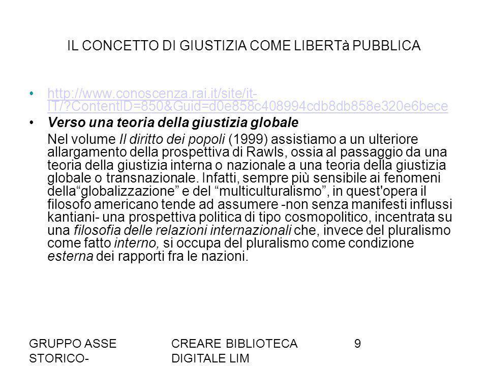 GRUPPO ASSE STORICO- SOCIALE A036/37 CREARE BIBLIOTECA DIGITALE LIM 9 IL CONCETTO DI GIUSTIZIA COME LIBERTà PUBBLICA http://www.conoscenza.rai.it/site/it- IT/?ContentID=850&Guid=d0e858c408994cdb8db858e320e6becehttp://www.conoscenza.rai.it/site/it- IT/?ContentID=850&Guid=d0e858c408994cdb8db858e320e6bece Verso una teoria della giustizia globale Nel volume Il diritto dei popoli (1999) assistiamo a un ulteriore allargamento della prospettiva di Rawls, ossia al passaggio da una teoria della giustizia interna o nazionale a una teoria della giustizia globale o transnazionale.