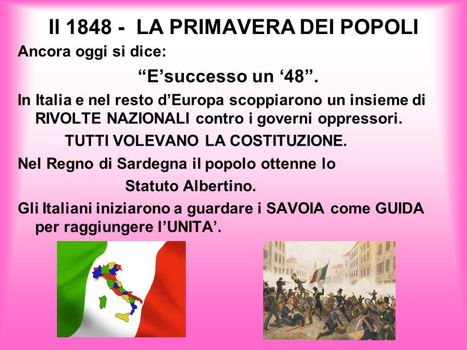 Il 1848 - LA PRIMAVERA DEI POPOLI Ancora oggi si dice: Esuccesso un 48. In Italia e nel resto dEuropa scoppiarono un insieme di RIVOLTE NAZIONALI cont