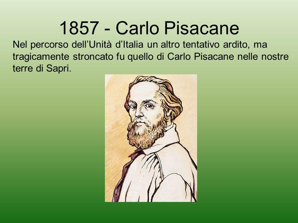 1857 - Carlo Pisacane Nel percorso dellUnità dItalia un altro tentativo ardito, ma tragicamente stroncato fu quello di Carlo Pisacane nelle nostre ter