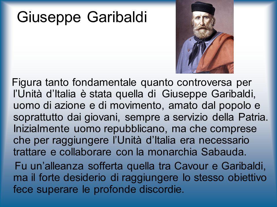 Giuseppe Garibaldi Figura tanto fondamentale quanto controversa per lUnità dItalia è stata quella di Giuseppe Garibaldi, uomo di azione e di movimento