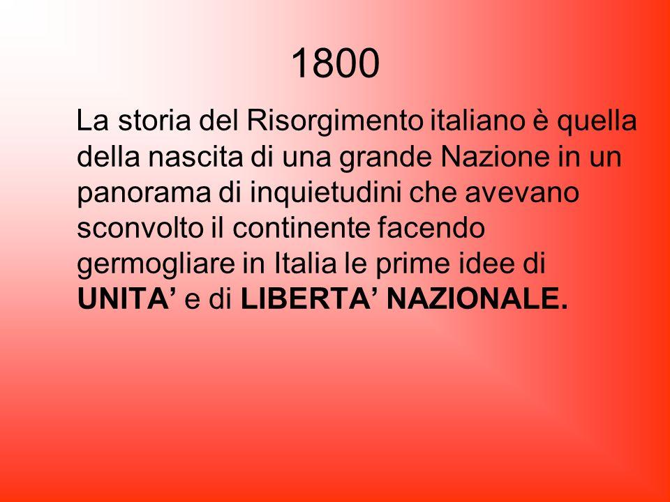 1800 La storia del Risorgimento italiano è quella della nascita di una grande Nazione in un panorama di inquietudini che avevano sconvolto il continen