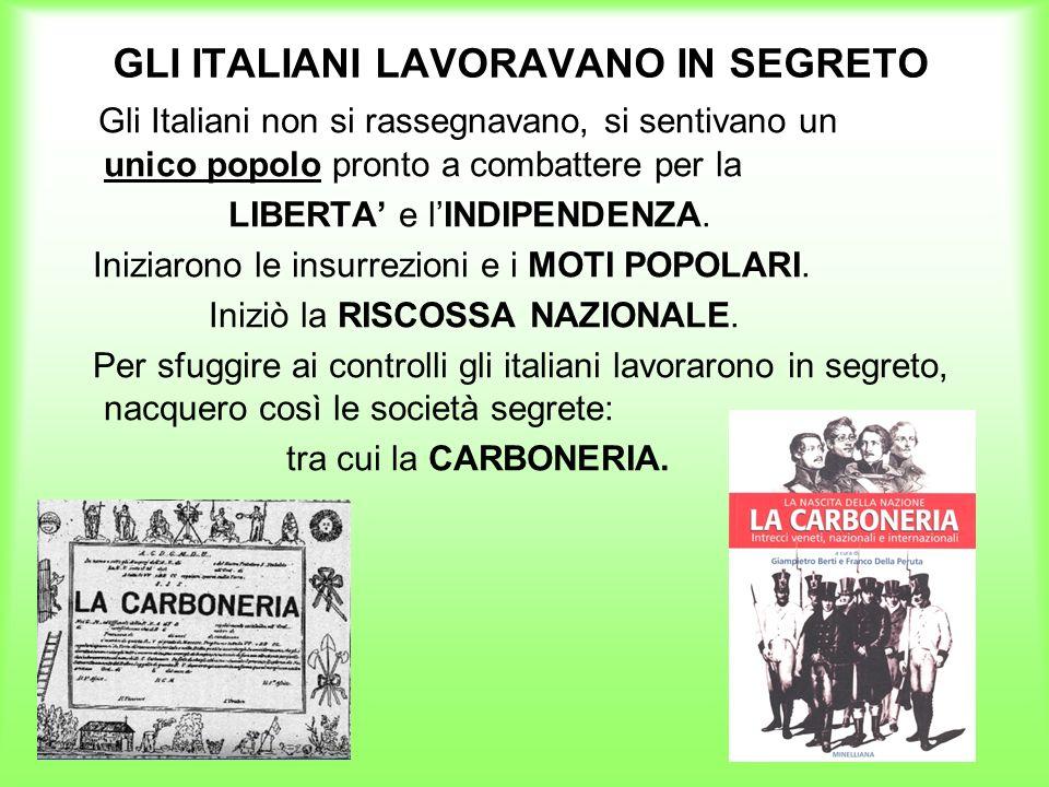 GLI ITALIANI LAVORAVANO IN SEGRETO Gli Italiani non si rassegnavano, si sentivano un unico popolo pronto a combattere per la LIBERTA e lINDIPENDENZA.