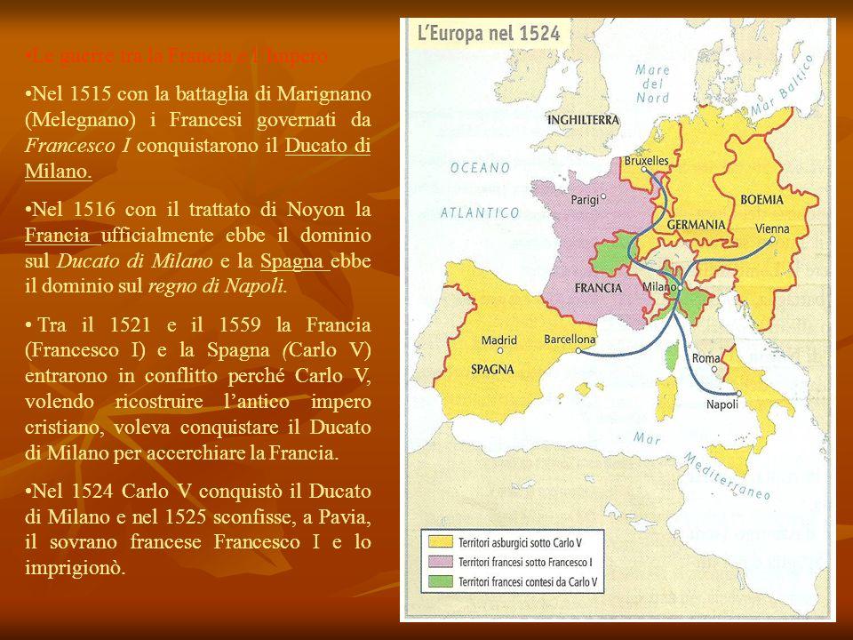 Le guerre tra la Francia e lImpero Nel 1515 con la battaglia di Marignano (Melegnano) i Francesi governati da Francesco I conquistarono il Ducato di M