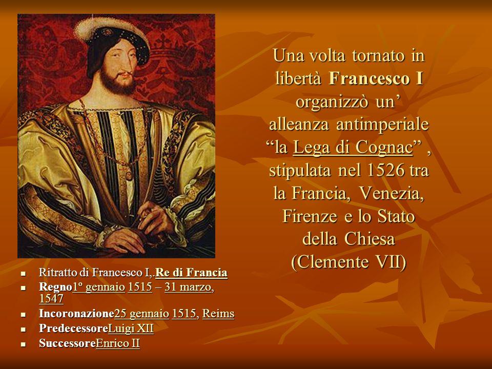 Una volta tornato in libertà Francesco I organizzò un alleanza antimperiale la Lega di Cognac, stipulata nel 1526 tra la Francia, Venezia, Firenze e l