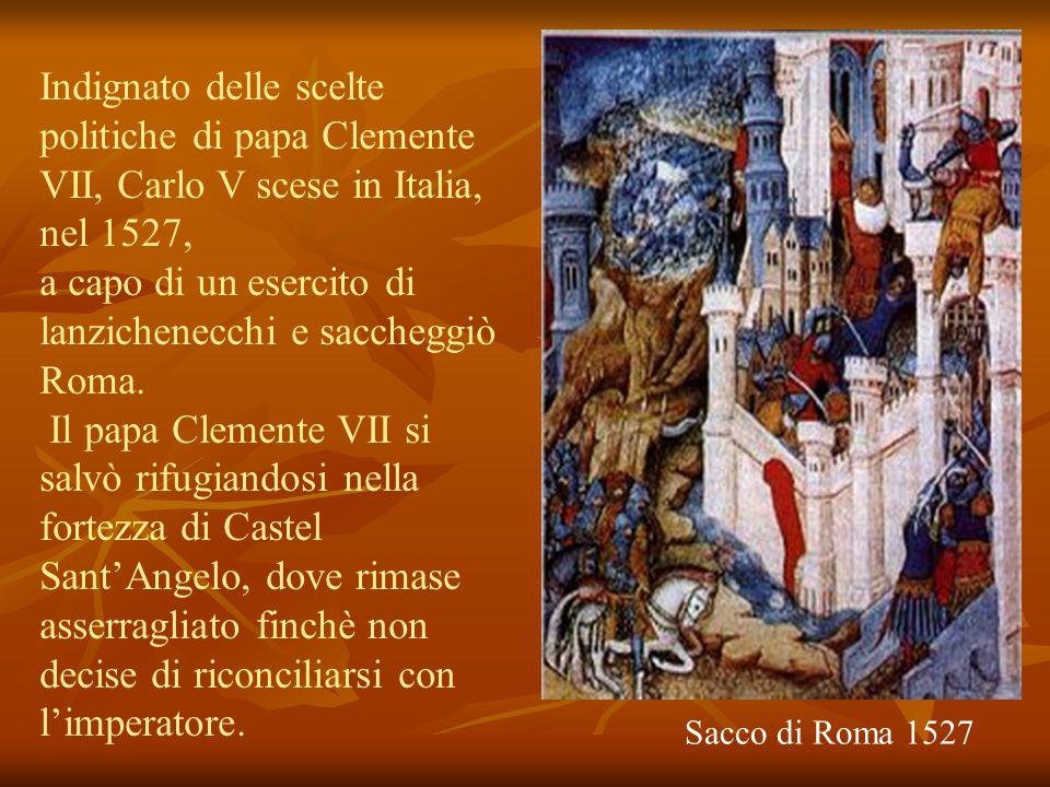Sacco di Roma 1527 Indignato delle scelte politiche di papa Clemente VII, Carlo V scese in Italia, nel 1527, a capo di un esercito di lanzichenecchi e