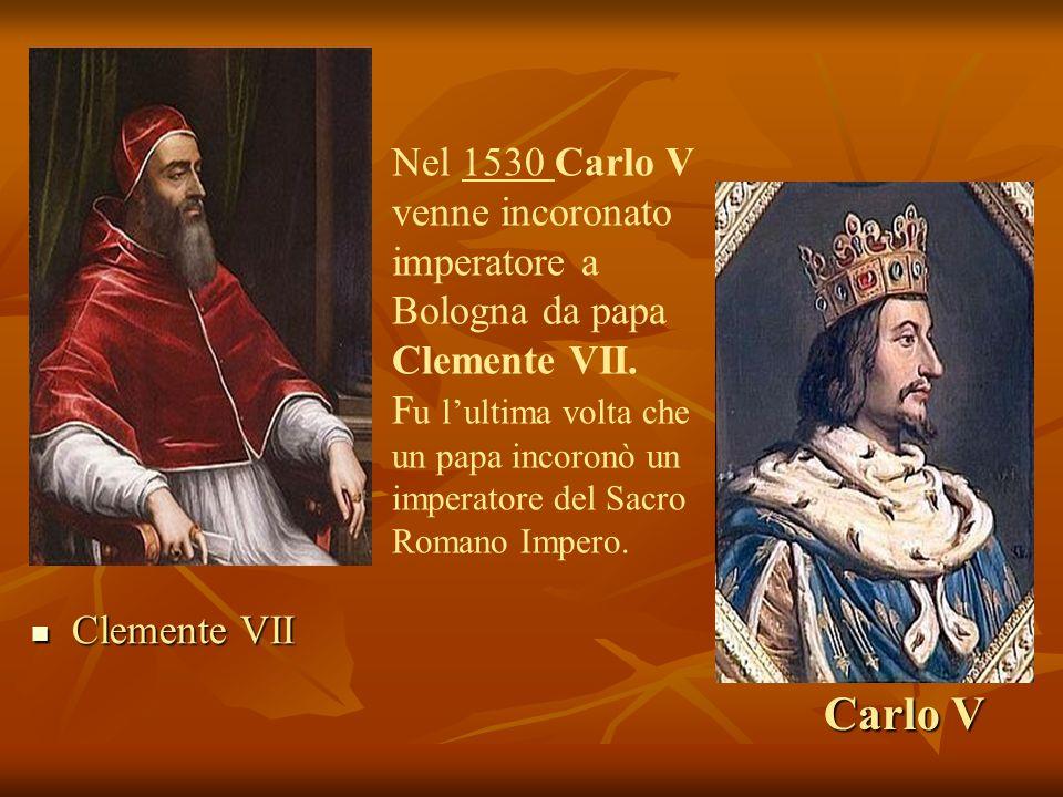 Carlo V Clemente VII Clemente VII Nel 1530 Carlo V venne incoronato imperatore a Bologna da papa Clemente VII. F u lultima volta che un papa incoronò