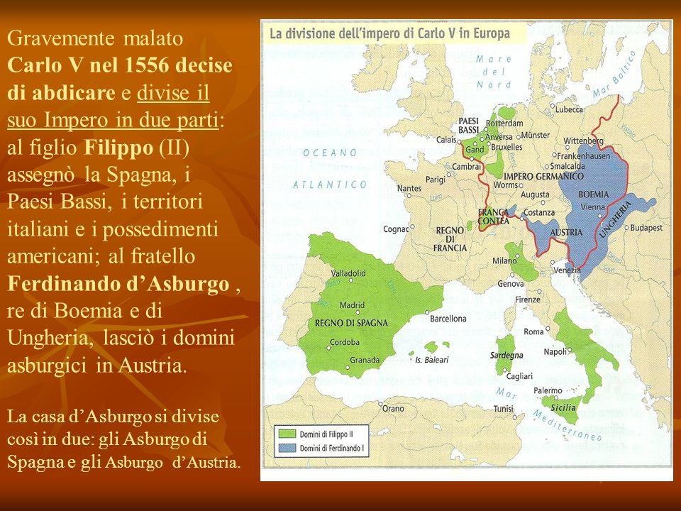 Gravemente malato Carlo V nel 1556 decise di abdicare e divise il suo Impero in due parti: al figlio Filippo (II) assegnò la Spagna, i Paesi Bassi, i