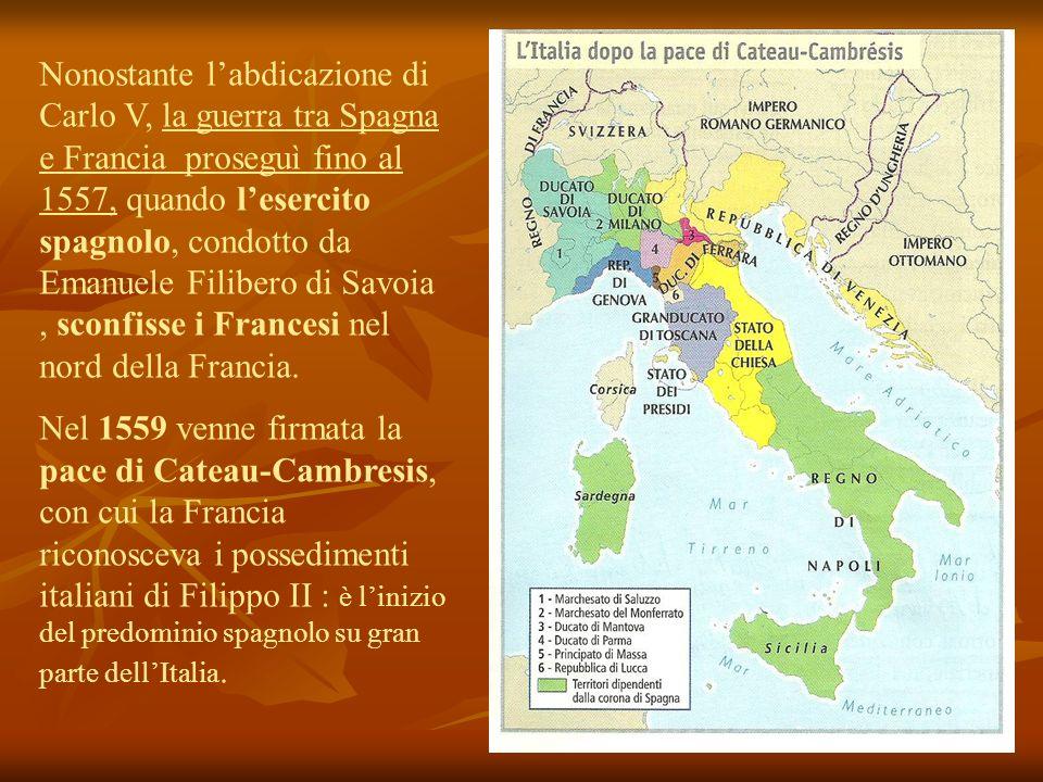 Nonostante labdicazione di Carlo V, la guerra tra Spagna e Francia proseguì fino al 1557, quando lesercito spagnolo, condotto da Emanuele Filibero di