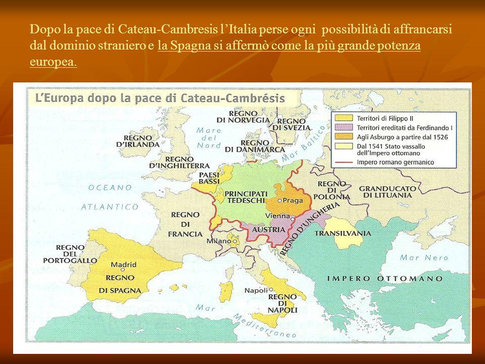 Dopo la pace di Cateau-Cambresis lItalia perse ogni possibilità di affrancarsi dal dominio straniero e la Spagna si affermò come la più grande potenza