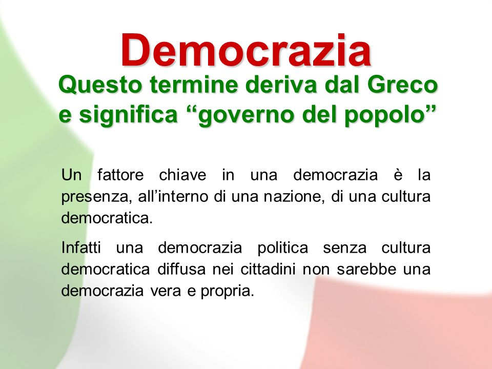 Democrazia Questo termine deriva dal Greco e significa governo del popolo Un fattore chiave in una democrazia è la presenza, allinterno di una nazione, di una cultura democratica.