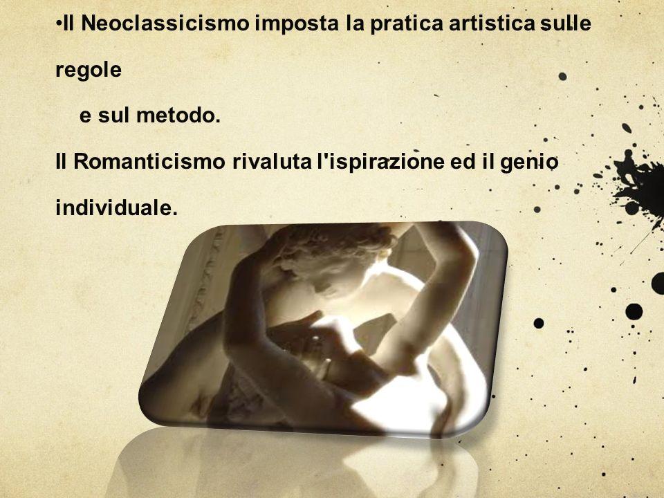 Il Neoclassicismo imposta la pratica artistica sulle regole e sul metodo. Il Romanticismo rivaluta l'ispirazione ed il genio individuale.