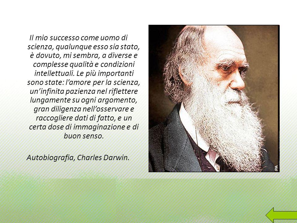 Il mio successo come uomo di scienza, qualunque esso sia stato, è dovuto, mi sembra, a diverse e complesse qualità e condizioni intellettuali. Le più
