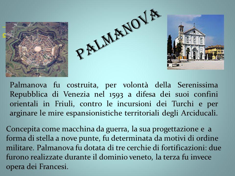 Città Palmanova fu costruita, per volontà della Serenissima Repubblica di Venezia nel 1593 a difesa dei suoi confini orientali in Friuli, contro le incursioni dei Turchi e per arginare le mire espansionistiche territoriali degli Arciducali.