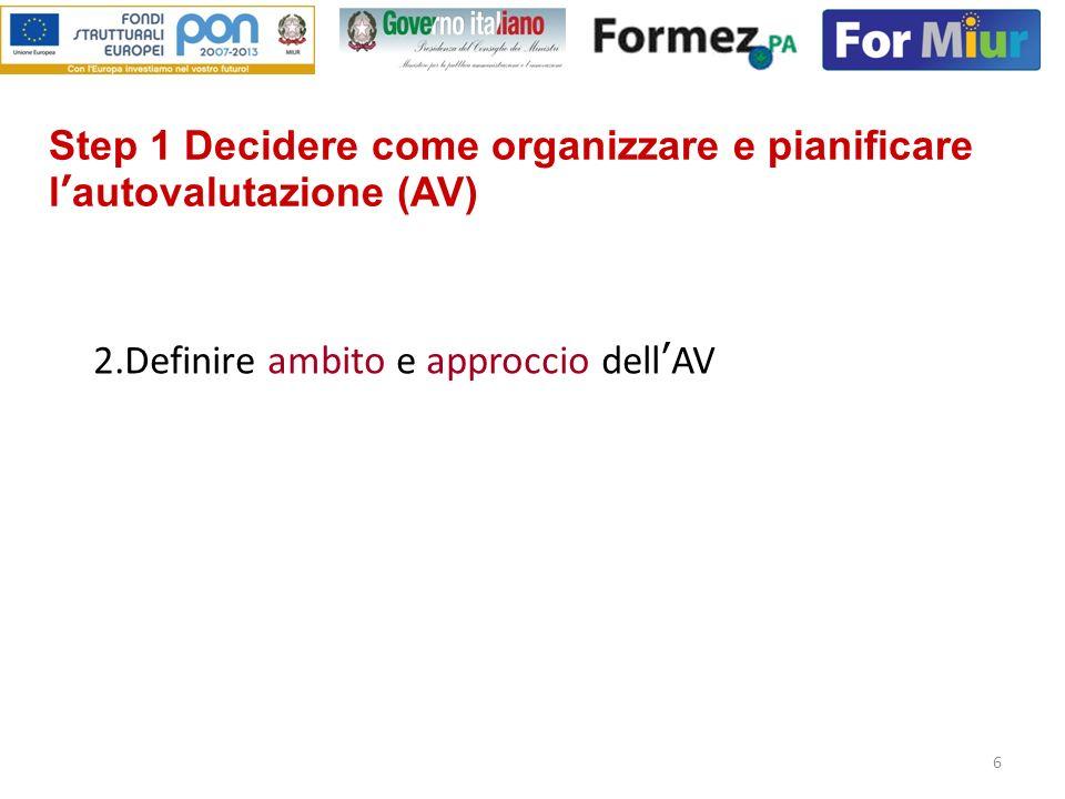 6 Step 1 Decidere come organizzare e pianificare lautovalutazione (AV) 2.Definire ambito e approccio dellAV