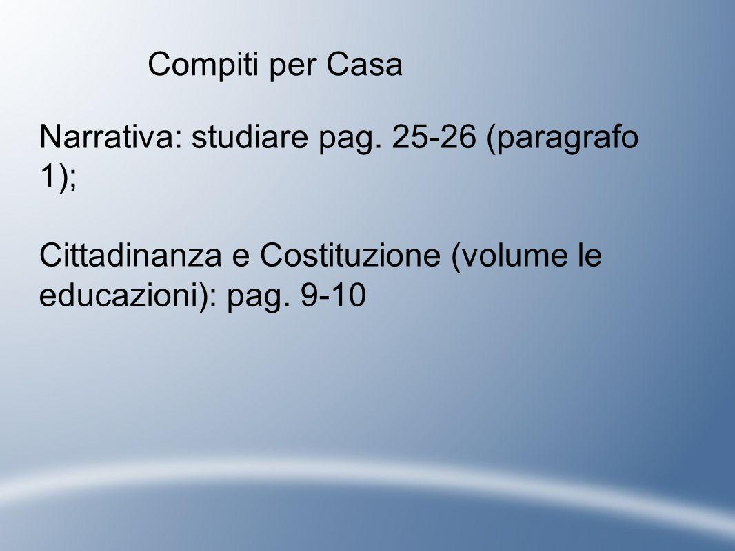 Compiti per Casa Narrativa: studiare pag. 25-26 (paragrafo 1); Cittadinanza e Costituzione (volume le educazioni): pag. 9-10