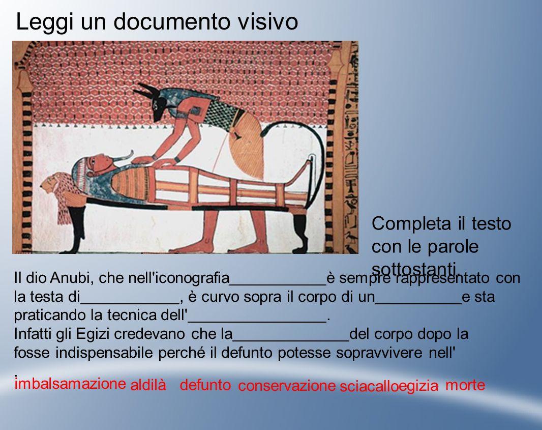 Leggi un documento visivo Completa il testo con le parole sottostanti. Il dio Anubi, che nell'iconografia è sempre rappresentato con la testa di, è cu