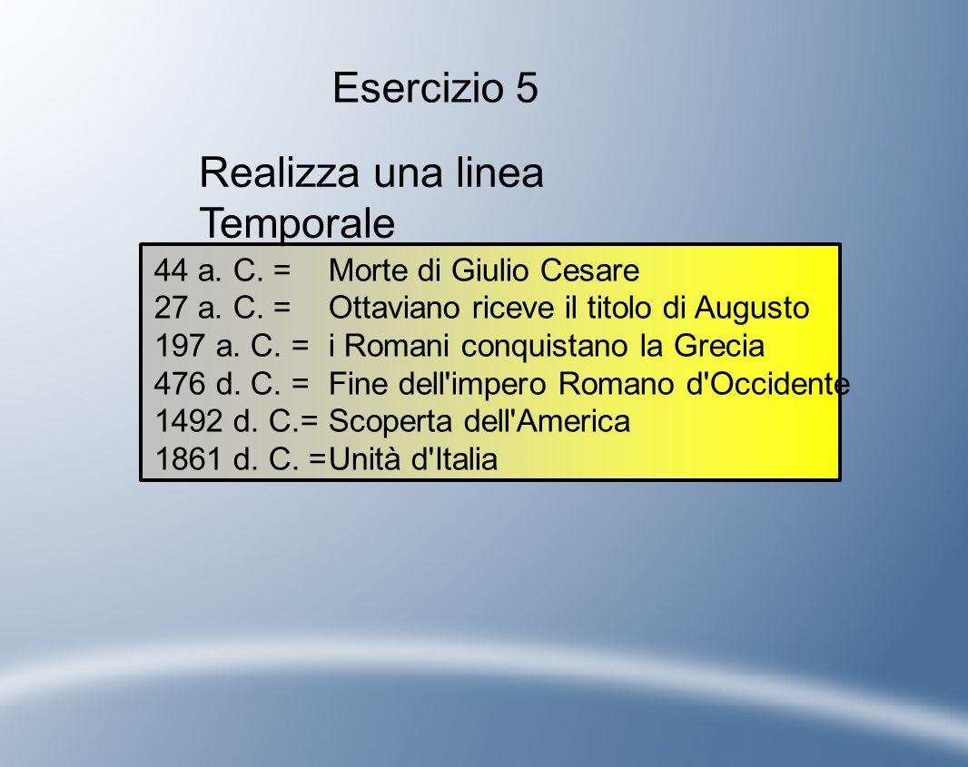 Realizza una linea Temporale 44 a. C. = Morte di Giulio Cesare 27 a. C. = Ottaviano riceve il titolo di Augusto 197 a. C. = i Romani conquistano la Gr