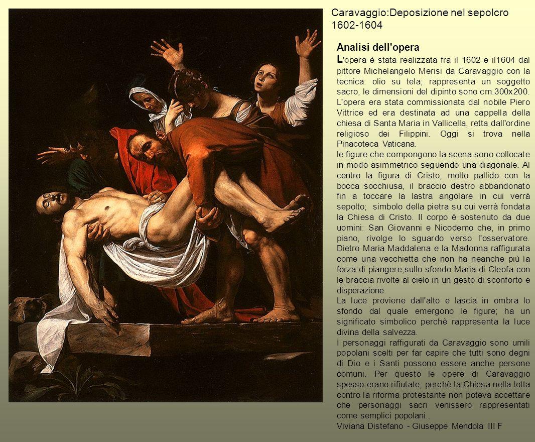 Caravaggio:Deposizione nel sepolcro 1602-1604 Analisi dell'opera L 'opera è stata realizzata fra il 1602 e il1604 dal pittore Michelangelo Merisi da C